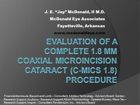 "J. E. ""Jay"" McDonald, II M.D. McDonald Eye Associates Fayetteville, Arkansas  Financial disclosure: Bausch and Lomb – Consultant; Addition."