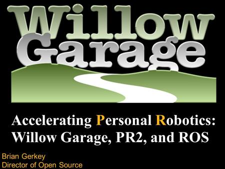 Brian Gerkey Director of Open Source Development Accelerating Personal Robotics: Willow Garage, PR2, and ROS.