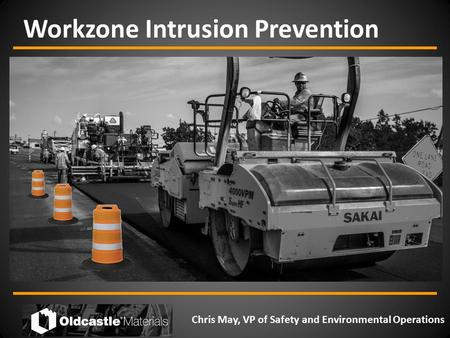 Workzone Intrusion Prevention Chris May, VP of Safety and Environmental Operations.
