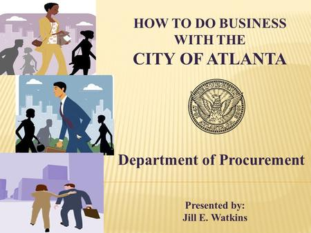 HOW TO DO BUSINESS WITH THE CITY OF ATLANTA Department of Procurement Presented by: Jill E. Watkins.