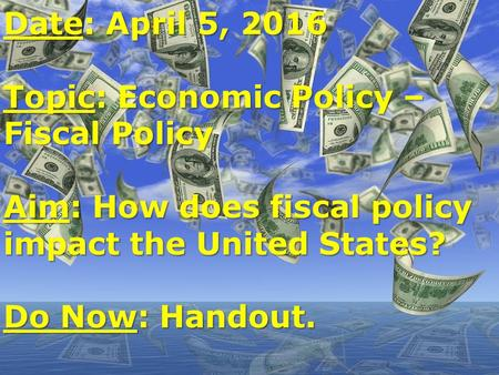 Date: April 5, 2016 Topic: Economic Policy – Fiscal Policy Aim: How does fiscal policy impact the United States? Do Now: Handout.