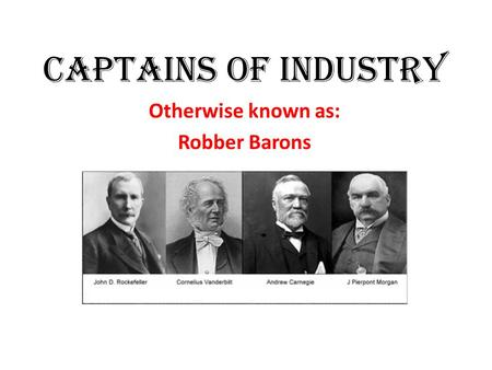 Captains of Industry Otherwise known as: Robber Barons.