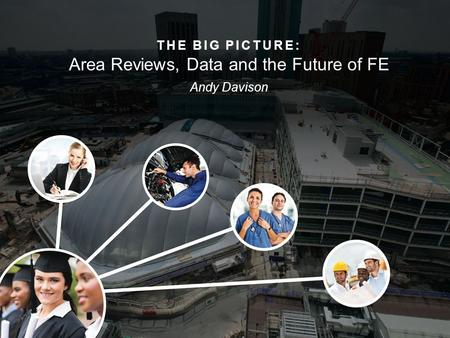 THE BIG PICTURE: Area Reviews, Data and the Future of FE Andy Davison.