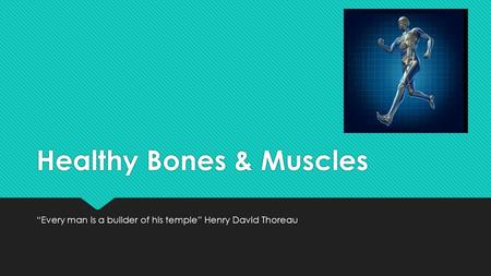 "Healthy Bones & Muscles ""Every man is a builder of his temple"" Henry David Thoreau."