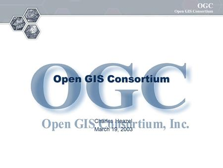 Open GIS Consortium Charles Heazel March 19, 2003.