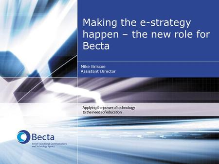 Making the e-strategy happen – the new role for Becta Mike Briscoe Assistant Director.