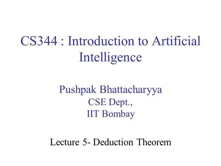 CS344 : Introduction to Artificial Intelligence Pushpak Bhattacharyya CSE Dept., IIT Bombay Lecture 5- Deduction Theorem.
