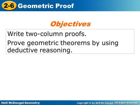 Holt McDougal Geometry 2-6 Geometric Proof Write two-column proofs. Prove geometric theorems by using deductive reasoning. Objectives.