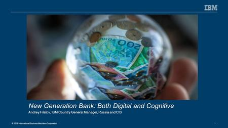 © 2016 International Business Machines Corporation 1 New Generation Bank: Both Digital and Cognitive Andrey Filatov, IBM Country General Manager, Russia.