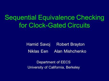 Sequential Equivalence Checking for Clock-Gated Circuits Hamid Savoj Robert Brayton Niklas Een Alan Mishchenko Department of EECS University of California,