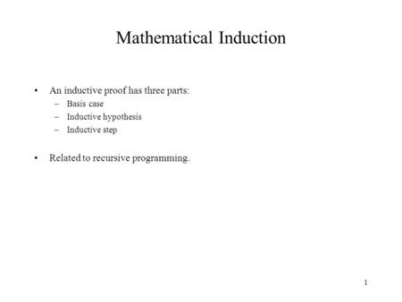 1 Mathematical Induction An inductive proof has three parts: –Basis case –Inductive hypothesis –Inductive step Related to recursive programming.