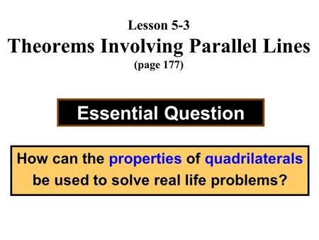 Lesson 5-3 Theorems Involving Parallel Lines (page 177) Essential Question How can the properties of quadrilaterals be used to solve real life problems?