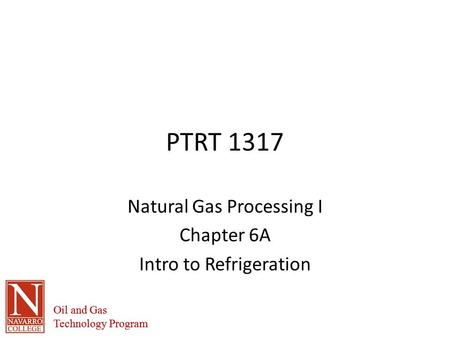 Oil and Gas Technology Program Oil and Gas Technology Program PTRT 1317 Natural Gas Processing I Chapter 6A Intro to Refrigeration.