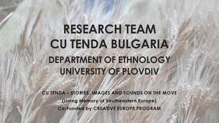 RESEARCH TEAM CU TENDA BULGARIA DEPARTMENT OF ETHNOLOGY UNIVERSITY OF PLOVDIV CU TENDA – STORIES, IMAGES AND SOUNDS ON THE MOVE (Living Memory of Southeastern.