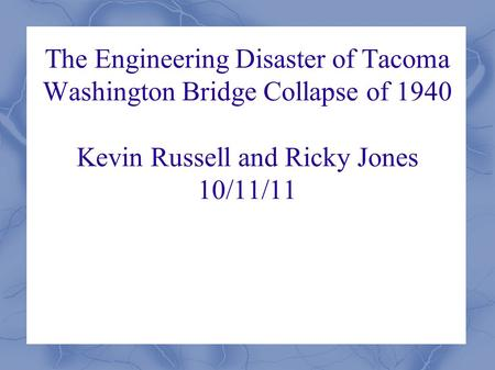 The Engineering Disaster of Tacoma Washington Bridge Collapse of 1940 Kevin Russell and Ricky Jones 10/11/11.