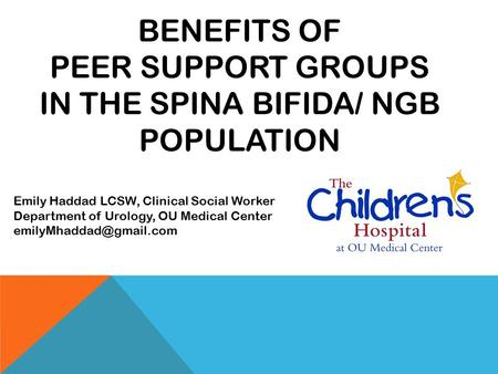 BENEFITS OF PEER SUPPORT GROUPS IN THE SPINA BIFIDA/ NGB POPULATION Emily Haddad LCSW, Clinical Social Worker Department of Urology, OU Medical Center.