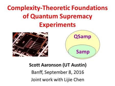 Scott Aaronson (UT Austin) Banff, September 8, 2016 Joint work with Lijie Chen Complexity-Theoretic Foundations of Quantum Supremacy Experiments QSamp.