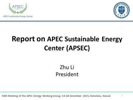 50th Meeting of the APEC Energy Working Group, December 2015, Honolulu, Hawaii Report on APEC Sustainable Energy Center (APSEC) 1 Zhu Li President.