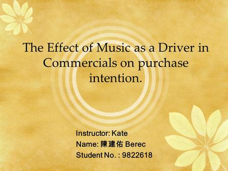 The Effect of Music as a Driver in Commercials on purchase intention. Instructor: Kate Name: 陳建佑 Berec Student No. :