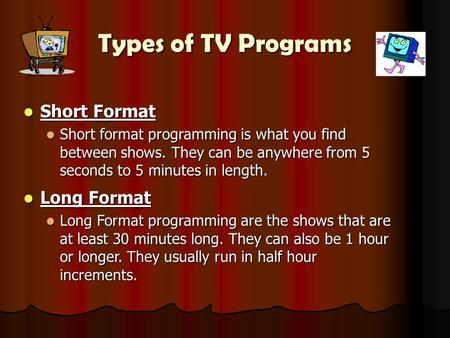 Types of <strong>TV</strong> Programs <strong>Short</strong> Format <strong>Short</strong> Format <strong>Short</strong> format programming is what you find between shows. They can be anywhere from 5 seconds to 5 minutes.