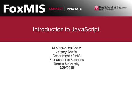 Introduction to JavaScript MIS 3502, Fall 2016 Jeremy Shafer Department of MIS Fox School of Business Temple University 9/29/2016.