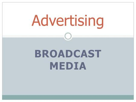 "BROADCAST MEDIA Advertising. Radio or TV Commercials 3 parts of a commercials  Opening  Middle ""sell""  Close."
