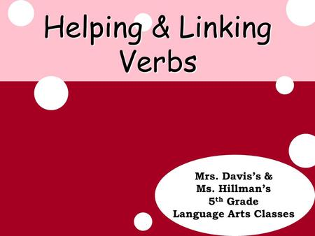 Update Helping & Linking Verbs Mrs. Davis's & Ms. Hillman's 5 th Grade Language Arts Classes.