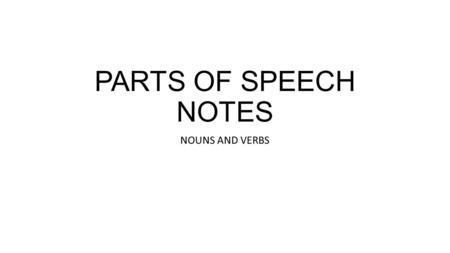 PARTS OF SPEECH NOTES NOUNS AND VERBS. Nouns Nouns refers to a person, place, thing, or idea. There are several different types of nouns: Common and proper.