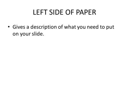 LEFT SIDE OF PAPER Gives a description of what you need to put on your slide.