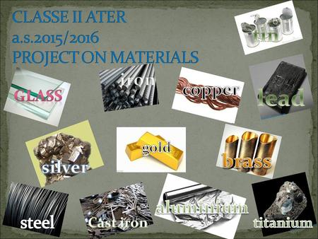 Metals Glass Plastics Fibres Ceramics THEIR MAIN CHARACTERISTICS: HARD STRONG HIGH DENSITY GOOD CONDUCTORS OF HEAT AND ELECTRICITY EXAMPLES STEEL IRON.