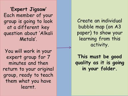 'Expert Jigsaw' Each member of your group is going to look at a different key question about 'Alkali Metals'. You will work in your expert group for 7.