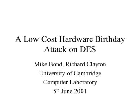 A Low Cost Hardware Birthday Attack on DES Mike Bond, Richard Clayton University of Cambridge Computer Laboratory 5 th June 2001.