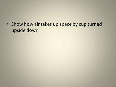 Show how air takes up space by cup turned upside down.