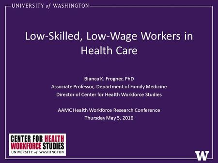 Low-Skilled, Low-Wage Workers in Health Care Bianca K. Frogner, PhD Associate Professor, Department of Family Medicine Director of Center for Health Workforce.