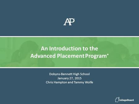 Dobyns-Bennett High School January 27, 2015 Chris Hampton and Tammy Wolfe An Introduction to the Advanced Placement Program ®