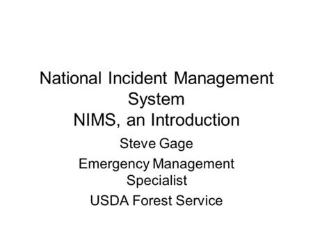 National Incident Management System NIMS, an Introduction Steve Gage Emergency Management Specialist USDA Forest Service.