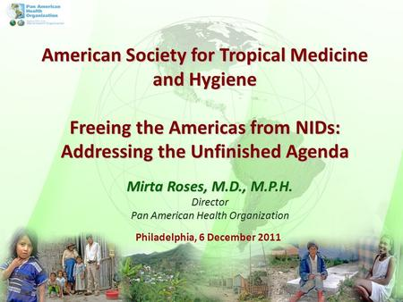 Philadelphia, 6 December 2011 Mirta Roses, M.D., M.P.H. Director Pan American Health Organization American Society for Tropical Medicine and Hygiene Freeing.