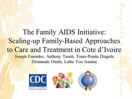 The Family AIDS Initiative: Scaling-up Family-Based Approaches to Care and Treatment in Cote d'Ivoire Joseph Essombo, Anthony Tanoh, Toure-Penda Diagola.