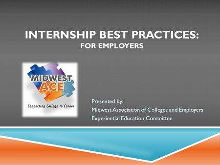 INTERNSHIP BEST PRACTICES: FOR EMPLOYERS Presented by: Midwest Association of Colleges and Employers Experiential Education Committee.