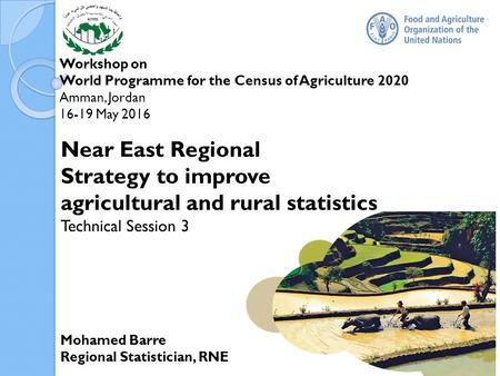 Workshop on World Programme for the Census of Agriculture 2020 Amman, Jordan May 2016 Mohamed Barre Regional Statistician, RNE Near East Regional.