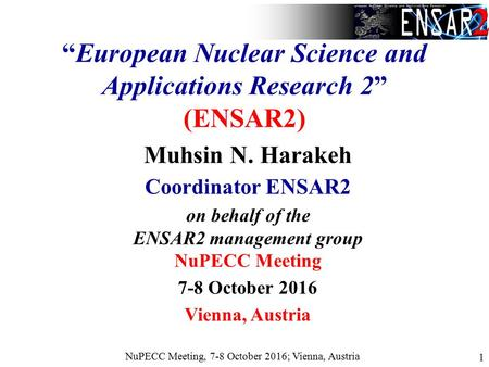 "NuPECC Meeting, 7-8 October 2016; Vienna, Austria 1 ""European Nuclear Science and Applications Research 2"" (ENSAR2) Muhsin N. Harakeh Coordinator ENSAR2."