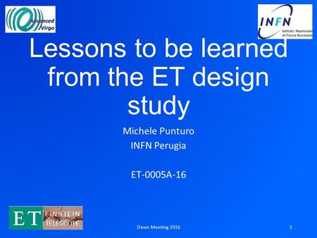 Lessons to be learned from the ET design study Michele Punturo INFN Perugia ET-0005A-16 Dawn Meeting