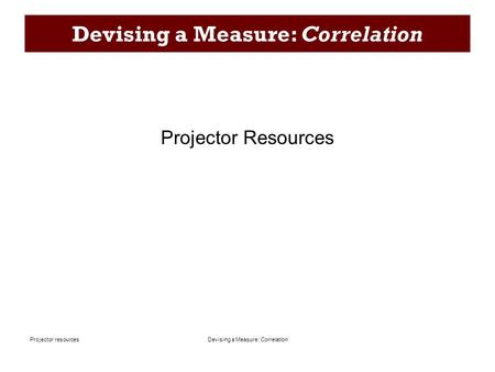 Devising a Measure: CorrelationProjector resources Devising a Measure: Correlation Projector Resources.