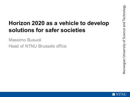 Horizon 2020 as a vehicle to develop solutions for safer societies Massimo Busuoli Head of NTNU Brussels office.