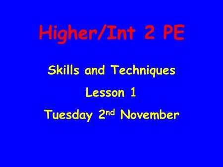 Higher/Int 2 PE Skills and Techniques Lesson 1 Tuesday 2 nd November.