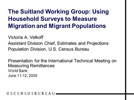 The Suitland Working Group: Using Household Surveys to Measure Migration and Migrant Populations Victoria A. Velkoff Assistant Division Chief, Estimates.
