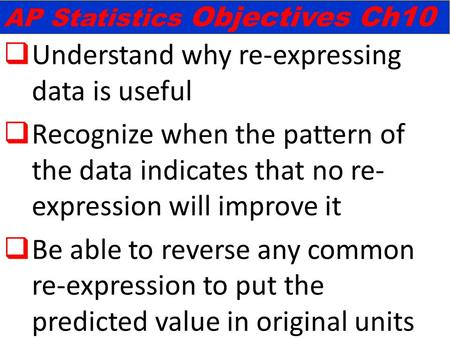  Understand why re-expressing data is useful  Recognize when the pattern of the data indicates that no re- expression will improve it  Be able to reverse.