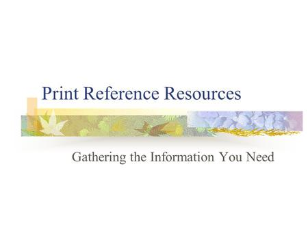 Print Reference Resources Gathering the Information You Need.