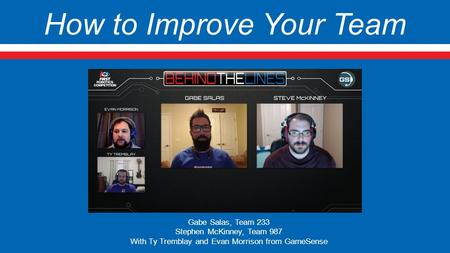 How to Improve Your Team Gabe Salas, Team 233 Stephen McKinney, Team 987 With Ty Tremblay and Evan Morrison from GameSense.