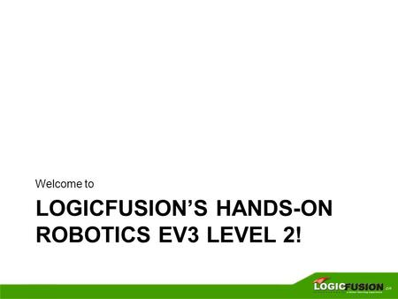 LOGICFUSION'S HANDS-ON ROBOTICS EV3 LEVEL 2! Welcome to.
